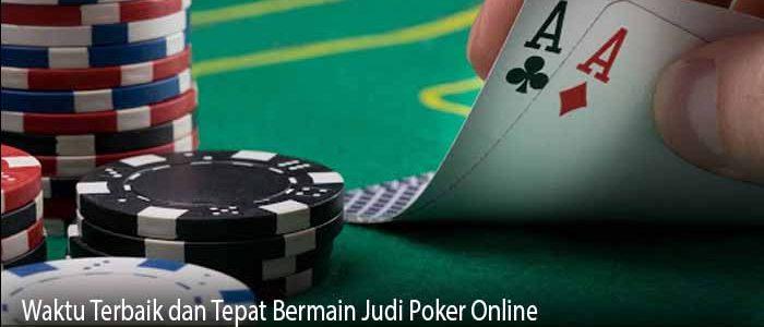 Waktu Terbaik dan Tepat Bermain Judi Poker Online